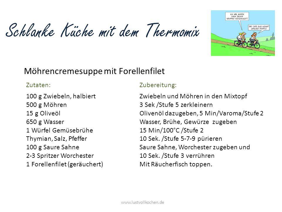 Schlanke Küche mit dem Thermomix Möhrencremesuppe mit Forellenfilet www.lustvollkochen.de 100 g Zwiebeln, halbiert 500 g Möhren 15 g Oliveöl 650 g Was
