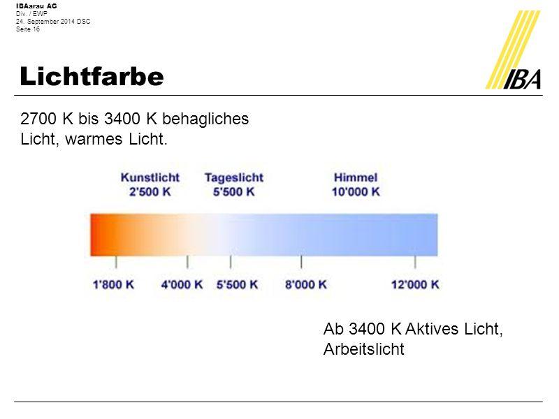 IBAarau AG Div. / EWP 24. September 2014 DSC Seite 16 Lichtfarbe 2700 K bis 3400 K behagliches Licht, warmes Licht. Ab 3400 K Aktives Licht, Arbeitsli
