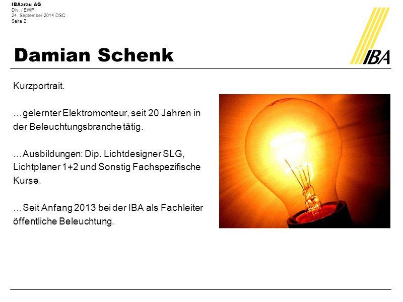 IBAarau AG Div. / EWP 24. September 2014 DSC Seite 2 Damian Schenk Kurzportrait. …gelernter Elektromonteur, seit 20 Jahren in der Beleuchtungsbranche