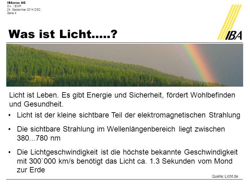 IBAarau AG Div. / EWP 24. September 2014 DSC Seite 4 Was ist Licht…..? Quelle: Licht.de Licht ist Leben. Es gibt Energie und Sicherheit, fördert Wohlb