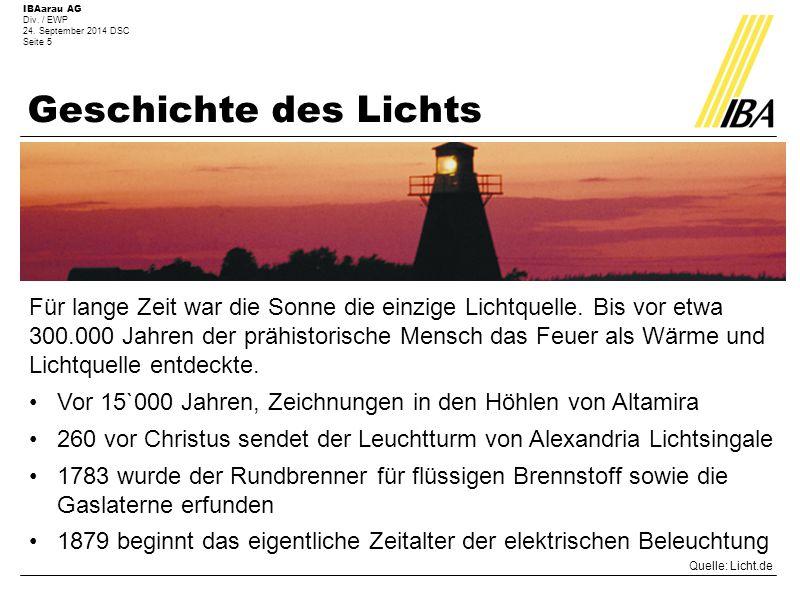 IBAarau AG Div. / EWP 24. September 2014 DSC Seite 5 Geschichte des Lichts Für lange Zeit war die Sonne die einzige Lichtquelle. Bis vor etwa 300.000