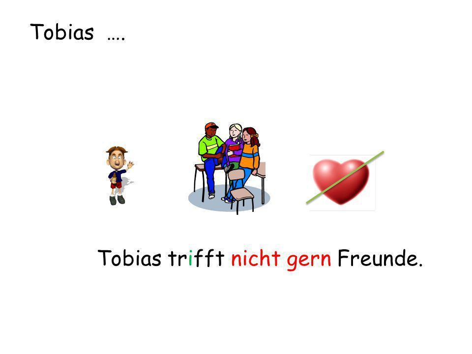 Tobias …. Tobias trifft nicht gern Freunde.