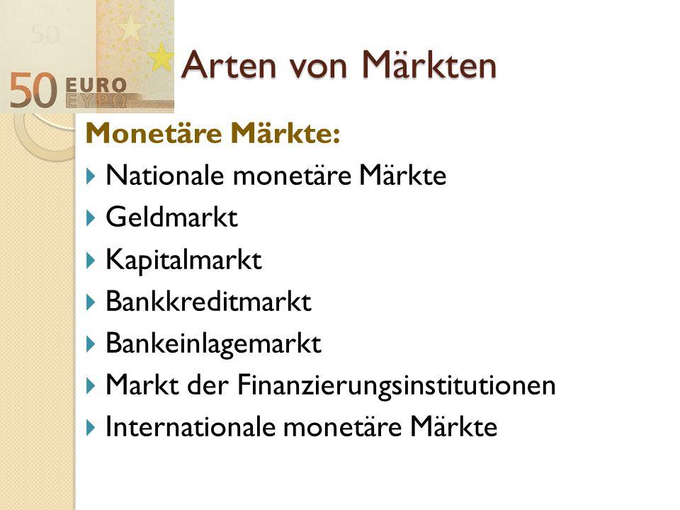Arten von Märkten Monetäre Märkte:  Nationale monetäre Märkte  Geldmarkt  Kapitalmarkt  Bankkreditmarkt  Bankeinlagemarkt  Markt der Finanzierun