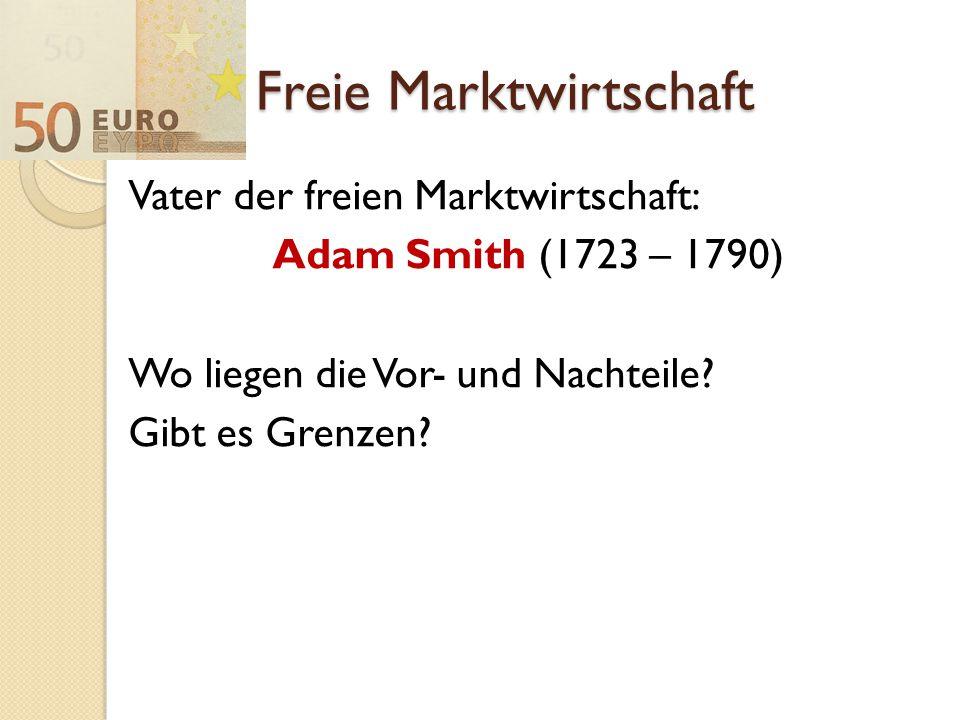 Freie Marktwirtschaft Vater der freien Marktwirtschaft: Adam Smith (1723 – 1790) Wo liegen die Vor- und Nachteile? Gibt es Grenzen?