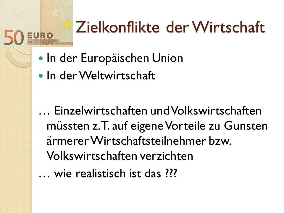 Zielkonflikte der Wirtschaft In der Europäischen Union In der Weltwirtschaft … Einzelwirtschaften und Volkswirtschaften müssten z. T. auf eigene Vorte