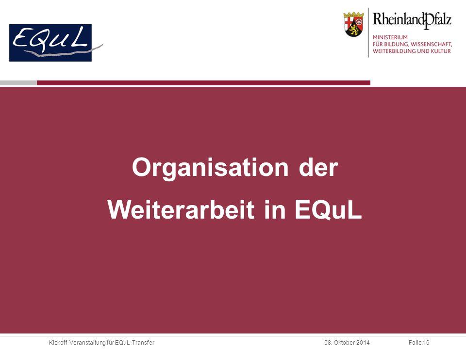 Folie 16Kickoff-Veranstaltung für EQuL-Transfer08. Oktober 2014 Organisation der Weiterarbeit in EQuL