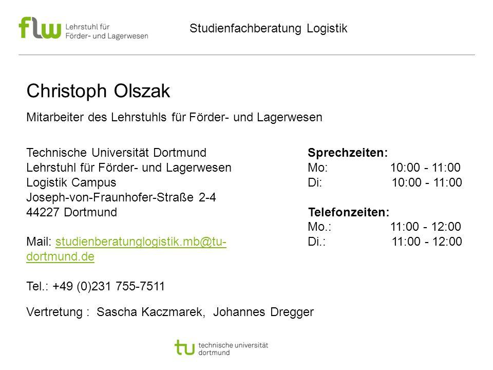 Studienfachberatung Logistik Technische Universität Dortmund Lehrstuhl für Förder- und Lagerwesen Logistik Campus Joseph-von-Fraunhofer-Straße 2-4 44227 Dortmund Mail: studienberatunglogistik.mb@tu- dortmund.destudienberatunglogistik.mb@tu- dortmund.de Tel.: +49 (0)231 755-7511 Sprechzeiten: Mo: 10:00 - 11:00 Di: 10:00 - 11:00 Telefonzeiten: Mo.: 11:00 - 12:00 Di.: 11:00 - 12:00 Christoph Olszak Mitarbeiter des Lehrstuhls für Förder- und Lagerwesen Vertretung : Sascha Kaczmarek, Johannes Dregger