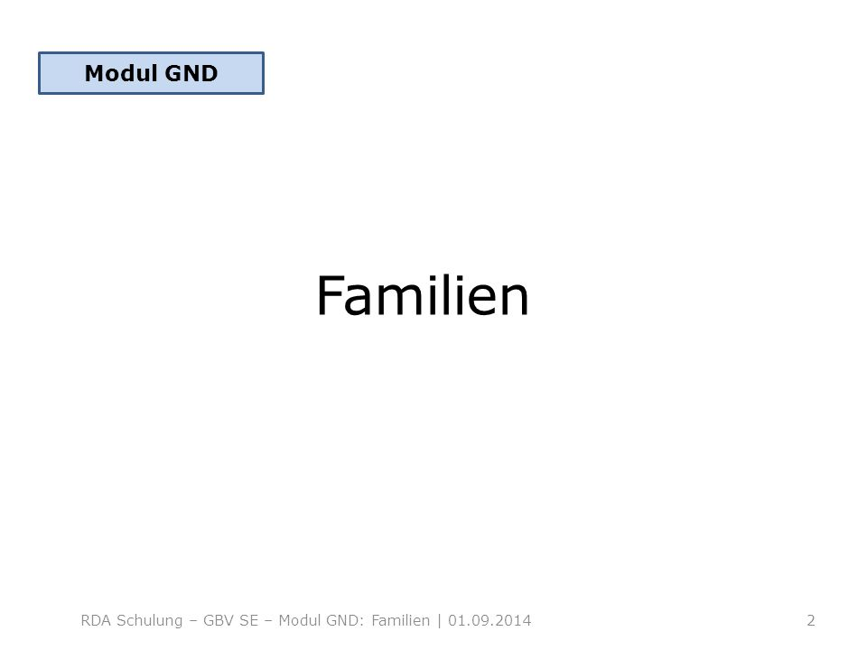 Familien RDA Schulung – GBV SE – Modul GND: Familien | 01.09.2014 Modul GND 2
