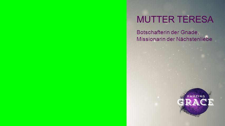 MUTTER TERESA Botschafterin der Gnade, Missionarin der Nächstenliebe