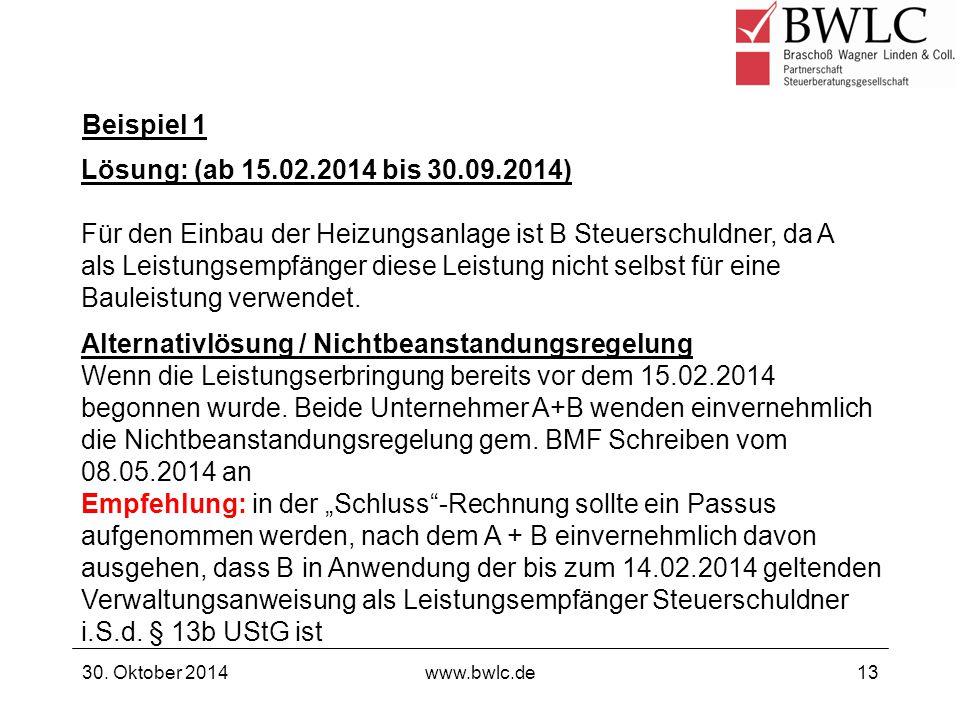 Beispiel 1 30. Oktober 2014www.bwlc.de13 Lösung: (ab 15.02.2014 bis 30.09.2014) Für den Einbau der Heizungsanlage ist B Steuerschuldner, da A als Leis