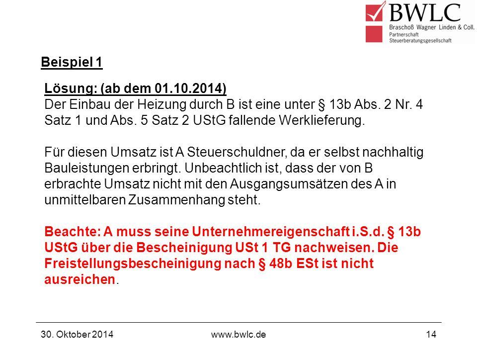 Beispiel 1 30. Oktober 2014www.bwlc.de14 Lösung: (ab dem 01.10.2014) Der Einbau der Heizung durch B ist eine unter § 13b Abs. 2 Nr. 4 Satz 1 und Abs.