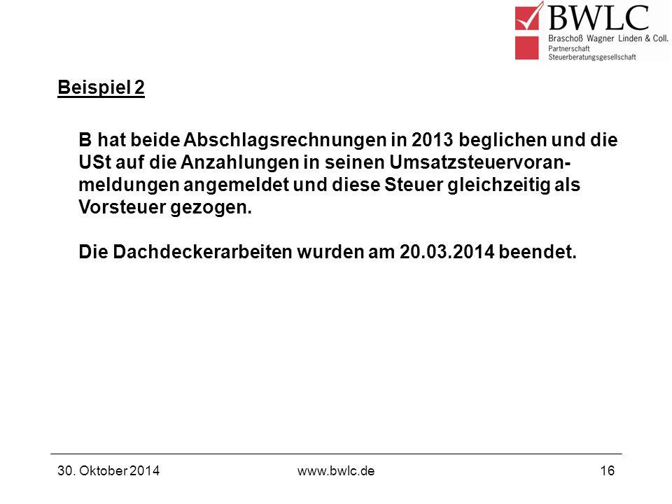 Beispiel 2 30. Oktober 2014www.bwlc.de16 B hat beide Abschlagsrechnungen in 2013 beglichen und die USt auf die Anzahlungen in seinen Umsatzsteuervoran