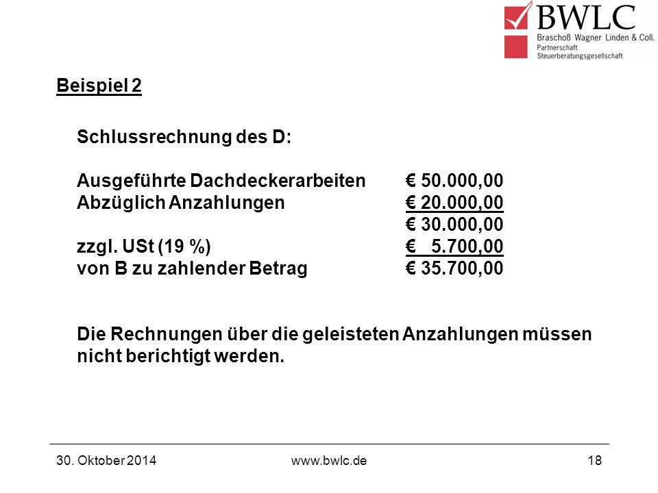 Beispiel 2 30. Oktober 2014www.bwlc.de18 Schlussrechnung des D: Ausgeführte Dachdeckerarbeiten€ 50.000,00 Abzüglich Anzahlungen€ 20.000,00 € 30.000,00