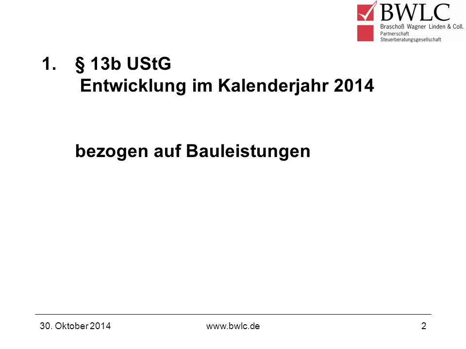 30. Oktober 2014www.bwlc.de2 § 13b UStG Entwicklung im Kalenderjahr 2014 bezogen auf Bauleistungen 1.