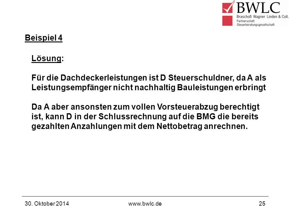 Beispiel 4 30. Oktober 2014www.bwlc.de25 Lösung: Für die Dachdeckerleistungen ist D Steuerschuldner, da A als Leistungsempfänger nicht nachhaltig Baul