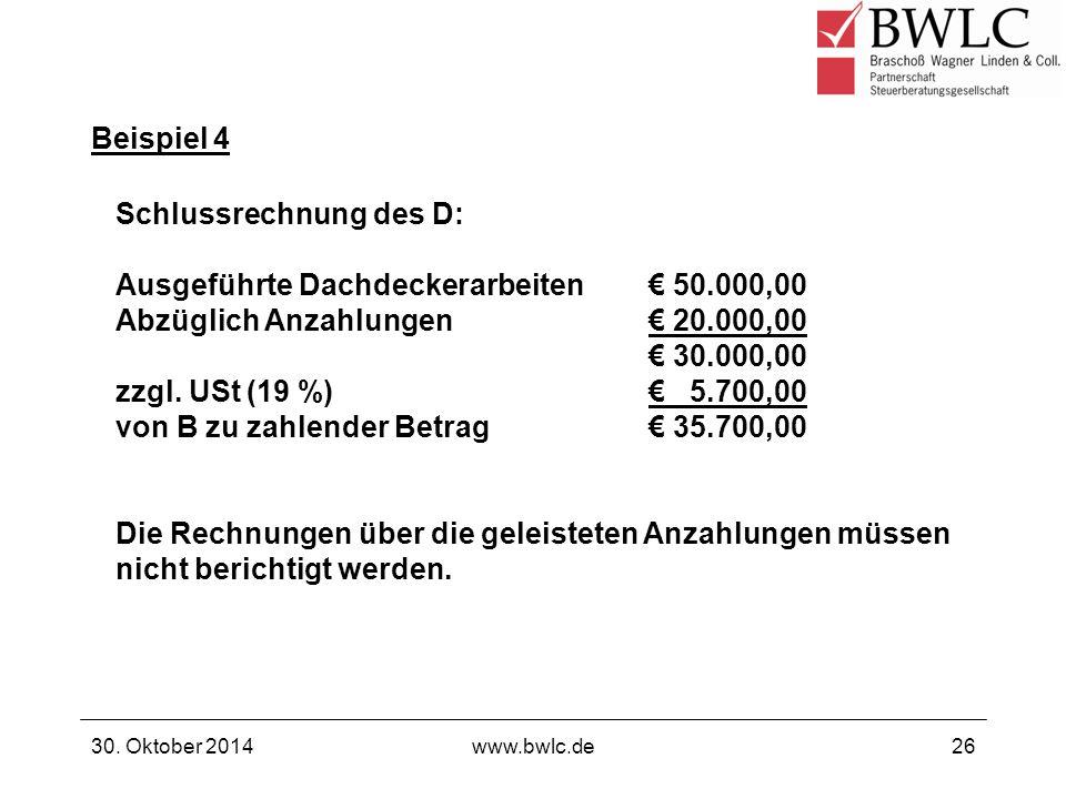 Beispiel 4 30. Oktober 2014www.bwlc.de26 Schlussrechnung des D: Ausgeführte Dachdeckerarbeiten€ 50.000,00 Abzüglich Anzahlungen€ 20.000,00 € 30.000,00