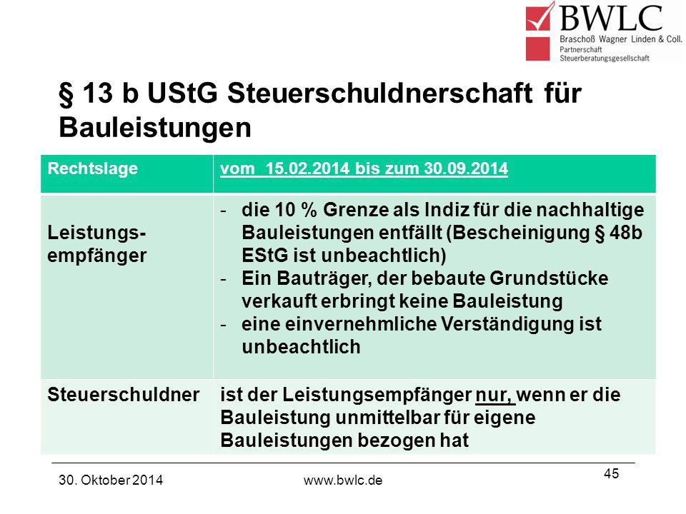 § 13 b UStG Steuerschuldnerschaft für Bauleistungen 30. Oktober 2014www.bwlc.de 45 Rechtslagevom 15.02.2014 bis zum 30.09.2014 Leistungs- empfänger -d