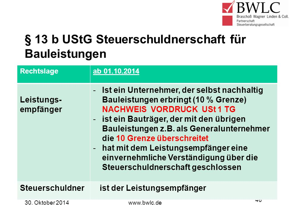 § 13 b UStG Steuerschuldnerschaft für Bauleistungen 30. Oktober 2014www.bwlc.de 46 Rechtslageab 01.10.2014 Leistungs- empfänger -Ist ein Unternehmer,