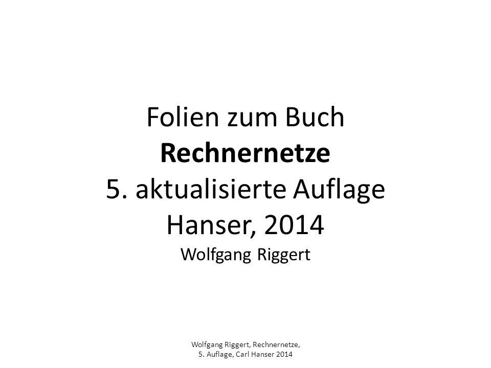 Wolfgang Riggert, Rechnernetze, 5. Auflage, Carl Hanser 2014 Folien zum Buch Rechnernetze 5. aktualisierte Auflage Hanser, 2014 Wolfgang Riggert