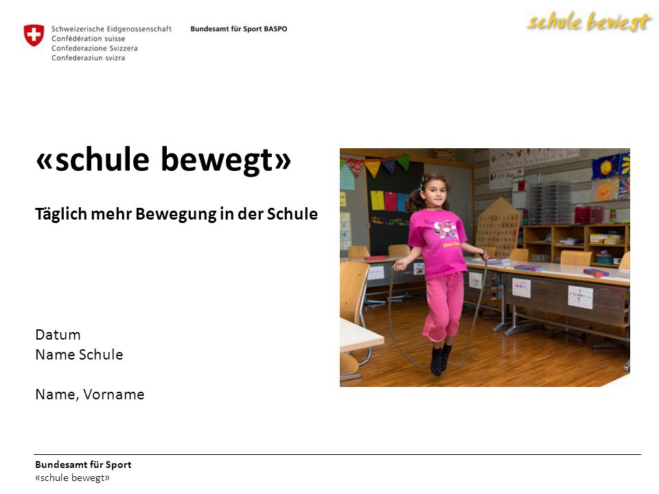 Bundesamt für Sport «schule bewegt» Täglich mehr Bewegung in der Schule Datum Name Schule Name, Vorname