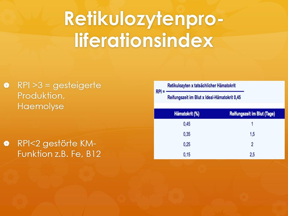 Retikulozytenpro- liferationsindex  RPI >3 = gesteigerte Produktion, Haemolyse  RPI<2 gestörte KM- Funktion z.B. Fe, B12