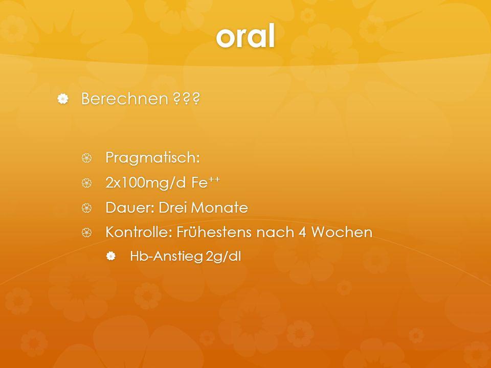 oral  Berechnen ???  Pragmatisch:  2x100mg/d Fe ++  Dauer: Drei Monate  Kontrolle: Frühestens nach 4 Wochen  Hb-Anstieg 2g/dl