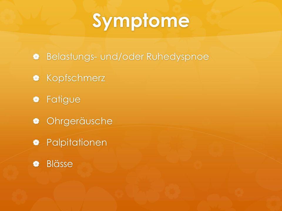 Symptome  Belastungs- und/oder Ruhedyspnoe  Kopfschmerz  Fatigue  Ohrgeräusche  Palpitationen  Blässe
