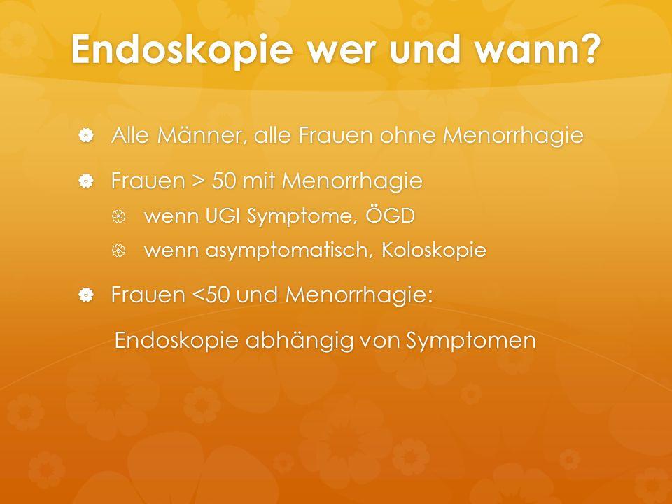 Endoskopie wer und wann?  Alle Männer, alle Frauen ohne Menorrhagie  Frauen > 50 mit Menorrhagie  wenn UGI Symptome, ÖGD  wenn asymptomatisch, Kol