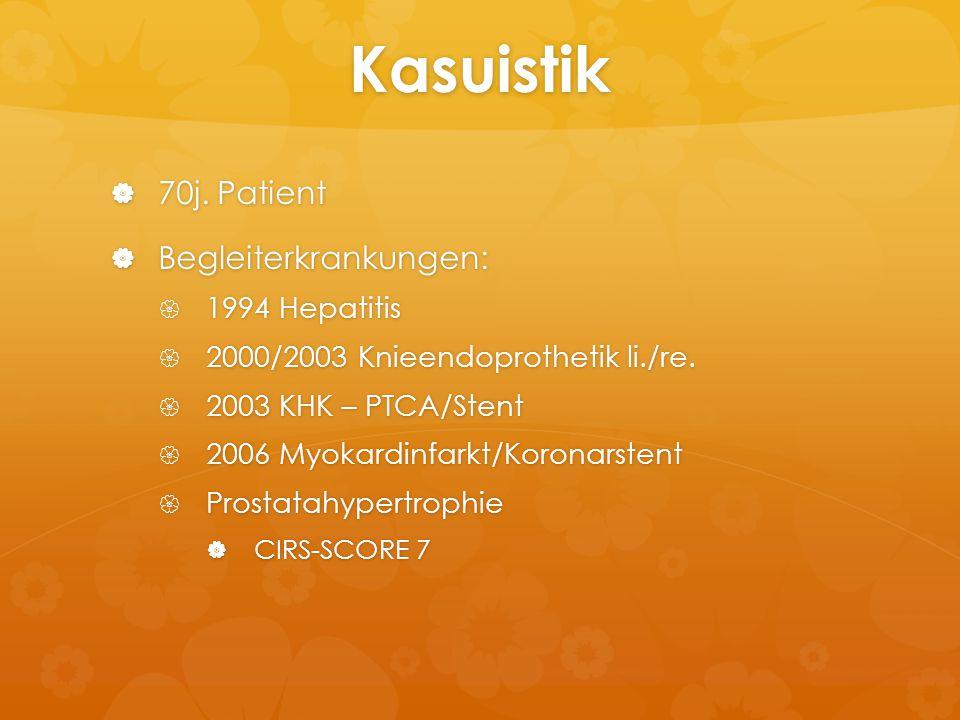 Kasuistik  70j. Patient  Begleiterkrankungen:  1994 Hepatitis  2000/2003 Knieendoprothetik li./re.  2003 KHK – PTCA/Stent  2006 Myokardinfarkt/K