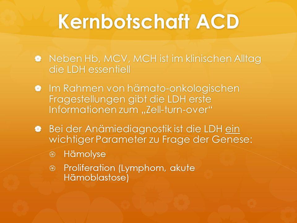 Kernbotschaft ACD  Neben Hb, MCV, MCH ist im klinischen Alltag die LDH essentiell  Im Rahmen von hämato-onkologischen Fragestellungen gibt die LDH e