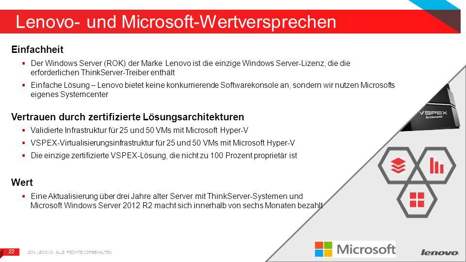 22 Lenovo- und Microsoft-Wertversprechen Einfachheit  Der Windows Server (ROK) der Marke Lenovo ist die einzige Windows Server-Lizenz, die die erforderlichen ThinkServer-Treiber enthält  Einfache Lösung – Lenovo bietet keine konkurrierende Softwarekonsole an, sondern wir nutzen Microsofts eigenes Systemcenter Vertrauen durch zertifizierte Lösungsarchitekturen  Validierte Infrastruktur für 25 und 50 VMs mit Microsoft Hyper-V  VSPEX-Virtualisierungsinfrastruktur für 25 und 50 VMs mit Microsoft Hyper-V  Die einzige zertifizierte VSPEX-Lösung, die nicht zu 100 Prozent proprietär ist Wert  Eine Aktualisierung über drei Jahre alter Server mit ThinkServer-Systemen und Microsoft Windows Server 2012 R2 macht sich innerhalb von sechs Monaten bezahlt 2014 LENOVO.