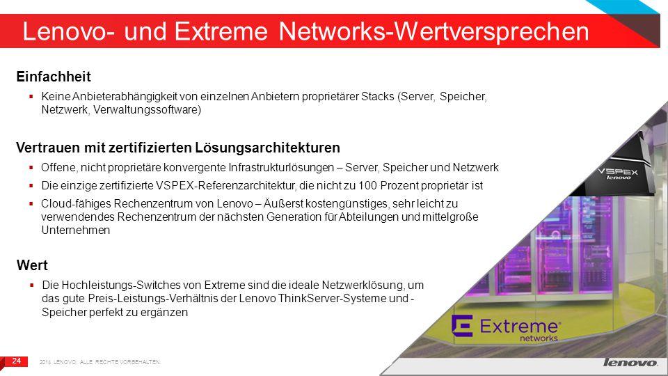 24 Lenovo- und Extreme Networks-Wertversprechen Einfachheit  Keine Anbieterabhängigkeit von einzelnen Anbietern proprietärer Stacks (Server, Speicher, Netzwerk, Verwaltungssoftware) Vertrauen mit zertifizierten Lösungsarchitekturen  Offene, nicht proprietäre konvergente Infrastrukturlösungen – Server, Speicher und Netzwerk  Die einzige zertifizierte VSPEX-Referenzarchitektur, die nicht zu 100 Prozent proprietär ist  Cloud-fähiges Rechenzentrum von Lenovo – Äußerst kostengünstiges, sehr leicht zu verwendendes Rechenzentrum der nächsten Generation für Abteilungen und mittelgroße Unternehmen Wert  Die Hochleistungs-Switches von Extreme sind die ideale Netzwerklösung, um das gute Preis-Leistungs-Verhältnis der Lenovo ThinkServer-Systeme und - Speicher perfekt zu ergänzen 2014 LENOVO.