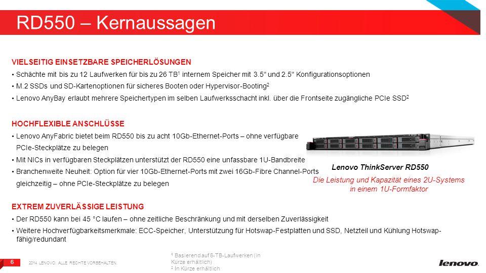 6 6 RD550 – Kernaussagen VIELSEITIG EINSETZBARE SPEICHERLÖSUNGEN Schächte mit bis zu 12 Laufwerken für bis zu 26 TB 1 internem Speicher mit 3.5 und 2.5 Konfigurationsoptionen M.2 SSDs und SD-Kartenoptionen für sicheres Booten oder Hypervisor-Booting 2 Lenovo AnyBay erlaubt mehrere Speichertypen im selben Laufwerksschacht inkl.