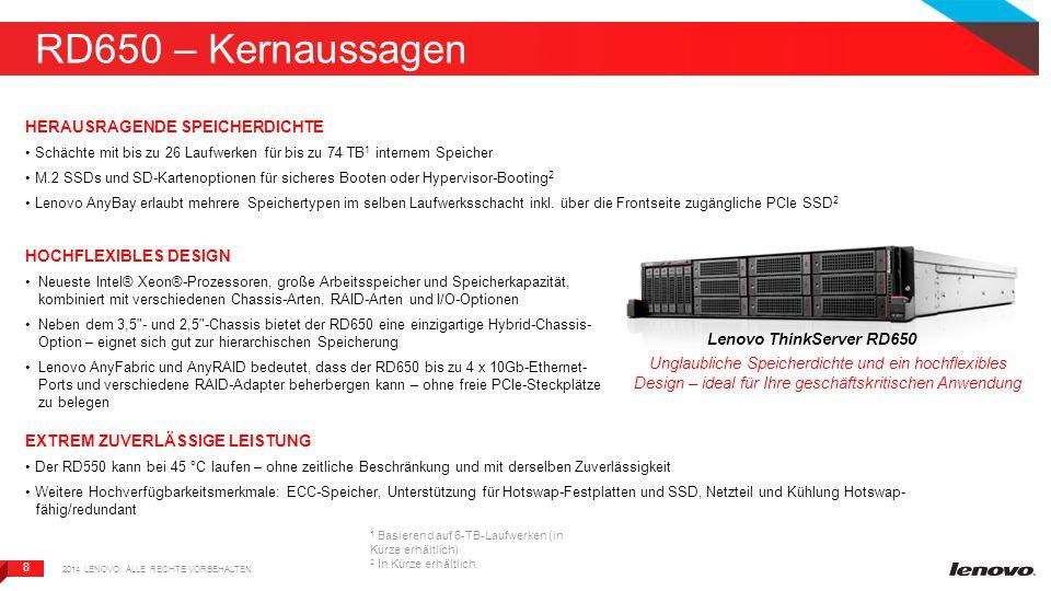 8 8 RD650 – Kernaussagen HERAUSRAGENDE SPEICHERDICHTE Schächte mit bis zu 26 Laufwerken für bis zu 74 TB 1 internem Speicher M.2 SSDs und SD-Kartenoptionen für sicheres Booten oder Hypervisor-Booting 2 Lenovo AnyBay erlaubt mehrere Speichertypen im selben Laufwerksschacht inkl.