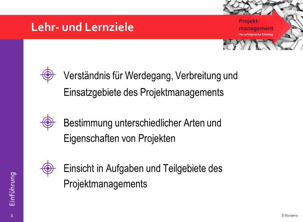© Wytrzens Einführung Lehr- und Lernziele 3 Verständnis für Werdegang, Verbreitung und Einsatzgebiete des Projektmanagements Bestimmung unterschiedlic