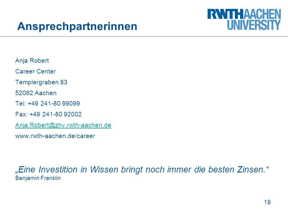 Ansprechpartnerinnen Anja Robert Career Center Templergraben 83 52062 Aachen Tel: +49 241-80 99099 Fax: +49 241-80 92002 Anja.Robert@zhv.rwth-aachen.d