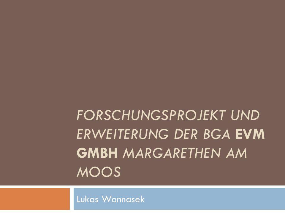 FORSCHUNGSPROJEKT UND ERWEITERUNG DER BGA EVM GMBH MARGARETHEN AM MOOS Lukas Wannasek