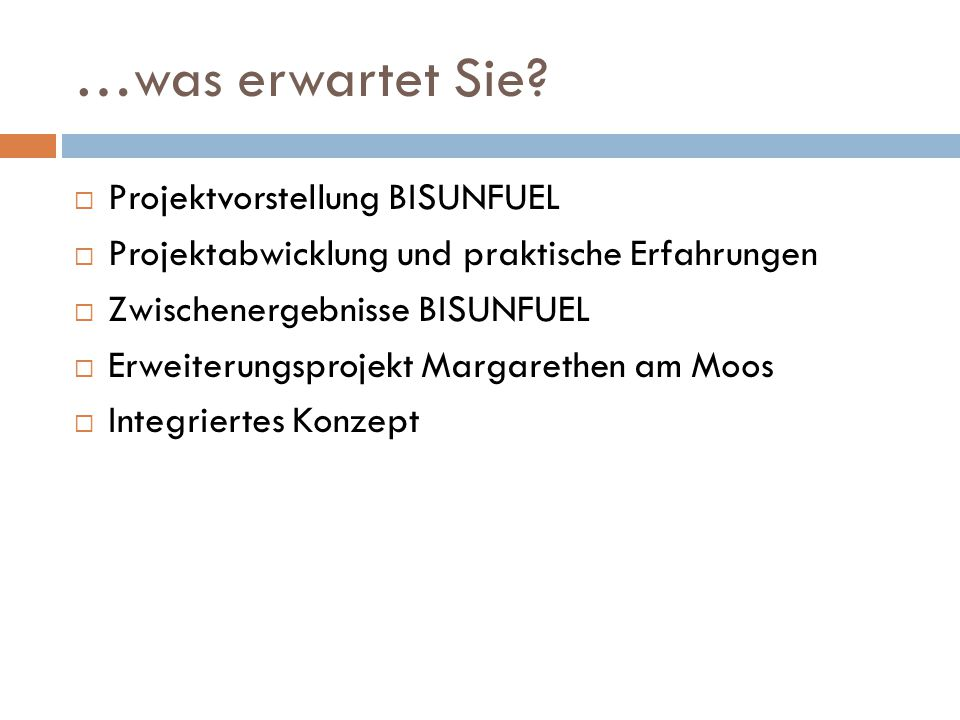 …was erwartet Sie?  Projektvorstellung BISUNFUEL  Projektabwicklung und praktische Erfahrungen  Zwischenergebnisse BISUNFUEL  Erweiterungsprojekt
