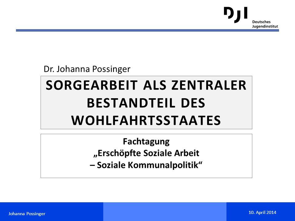 """Johanna Possinger 10. April 2014 Fachtagung """"Erschöpfte Soziale Arbeit – Soziale Kommunalpolitik"""" SORGEARBEIT ALS ZENTRALER BESTANDTEIL DES WOHLFAHRTS"""