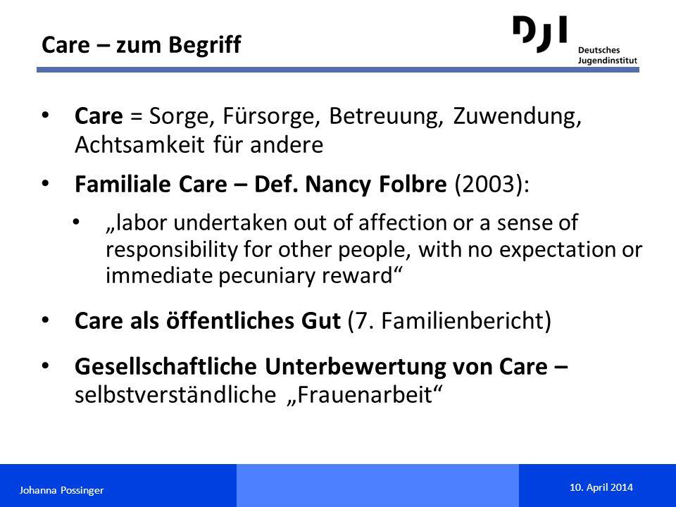 "Johanna Possinger 10. April 2014 Care = Sorge, Fürsorge, Betreuung, Zuwendung, Achtsamkeit für andere Familiale Care – Def. Nancy Folbre (2003): ""labo"