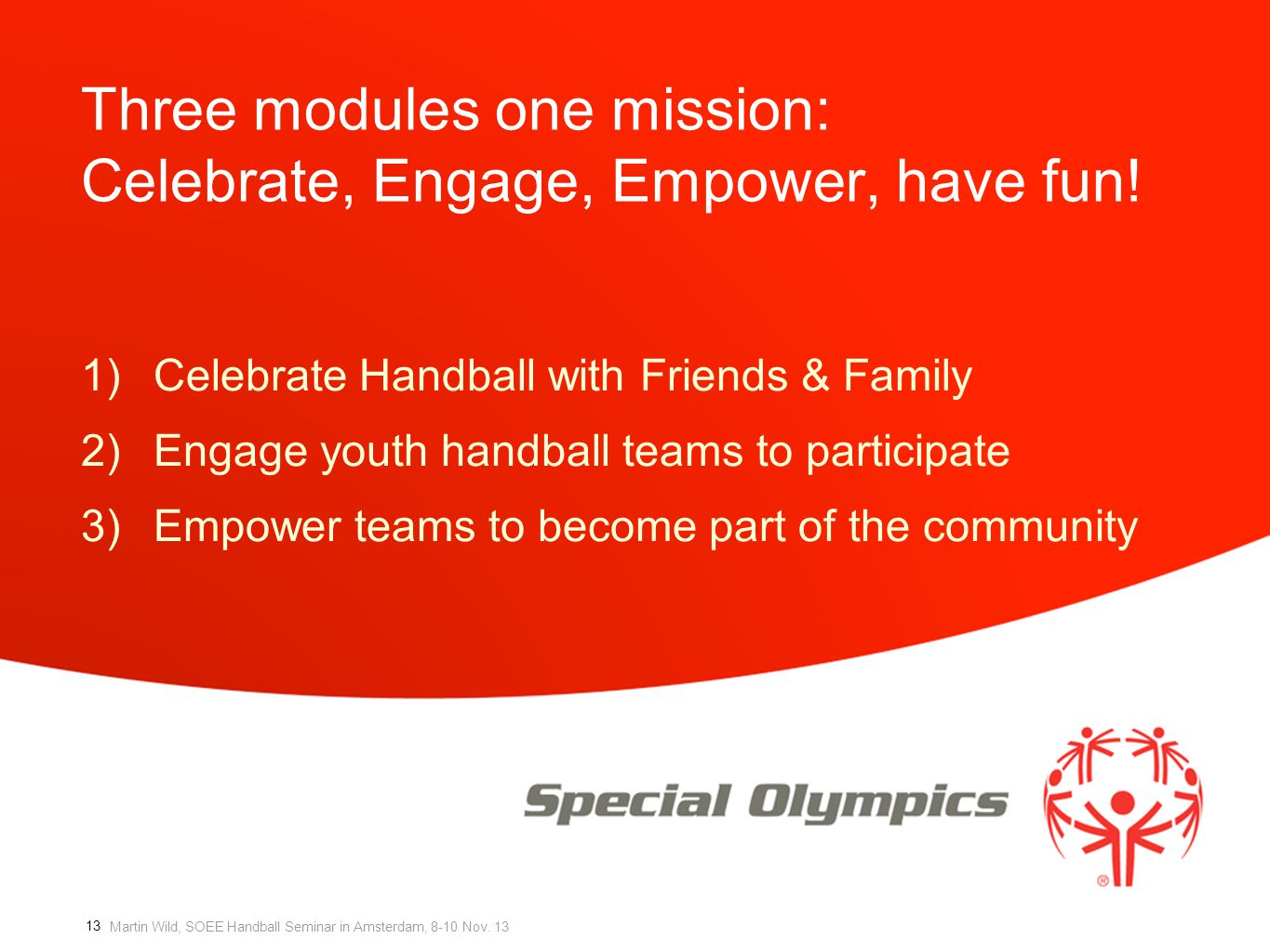 Martin Wild, SOEE Handball Seminar in Amsterdam, 8-10 Nov. 13 Three modules one mission: Celebrate, Engage, Empower, have fun! 1)Celebrate Handball wi