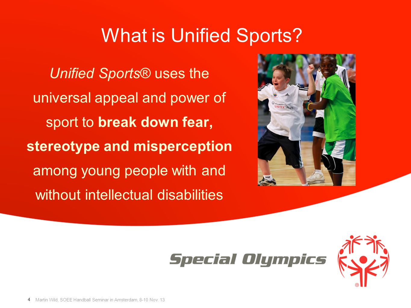 Martin Wild, SOEE Handball Seminar in Amsterdam, 8-10 Nov. 13 What is Unified Sports? Unified Sports® uses the universal appeal and power of sport to