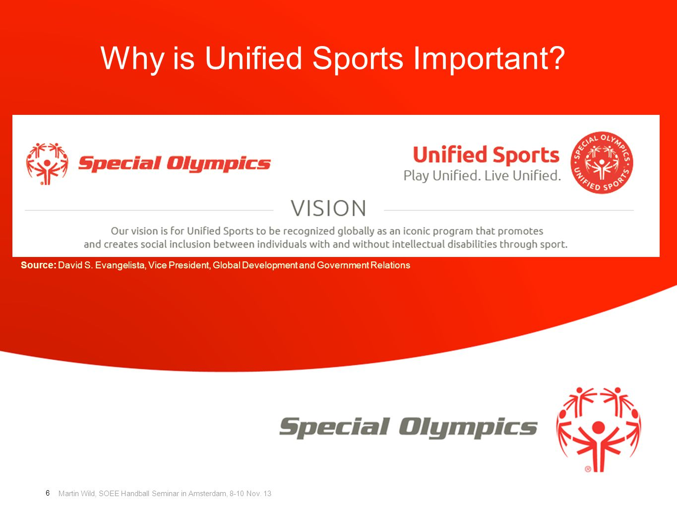 Martin Wild, SOEE Handball Seminar in Amsterdam, 8-10 Nov. 13 Why is Unified Sports Important? 6 Source: David S. Evangelista, Vice President, Global