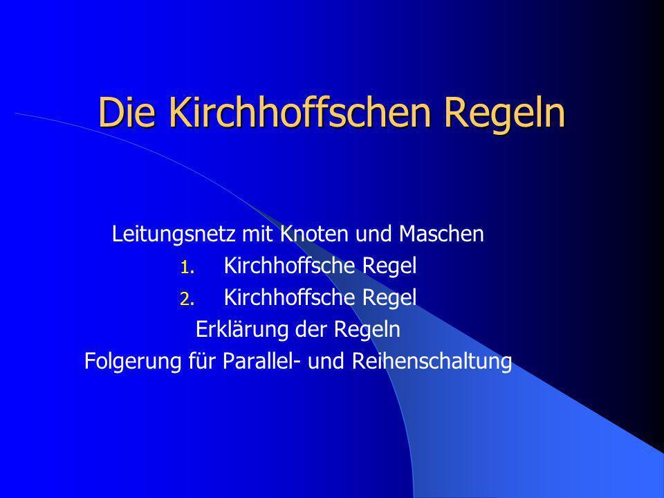 Die Kirchhoffschen Regeln Leitungsnetz mit Knoten und Maschen 1. Kirchhoffsche Regel 2. Kirchhoffsche Regel Erklärung der Regeln Folgerung für Paralle