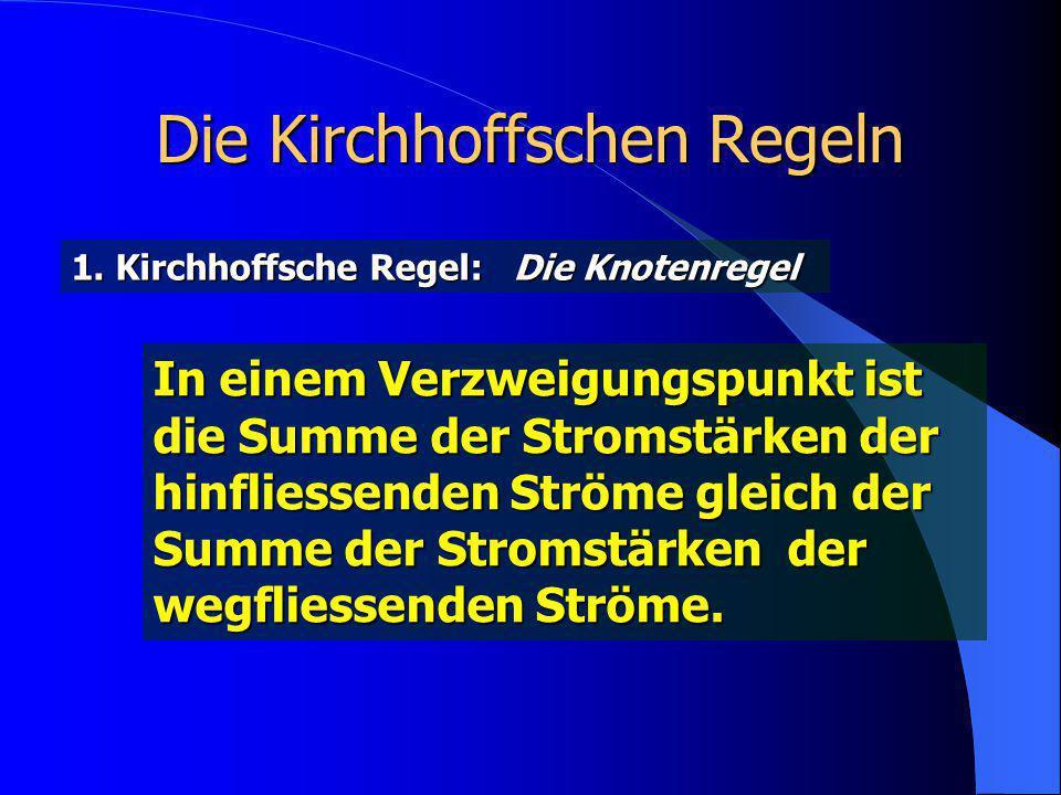 Die Kirchhoffschen Regeln 1. Kirchhoffsche Regel: Die Knotenregel In einem Verzweigungspunkt ist die Summe der Stromstärken der hinfliessenden Ströme