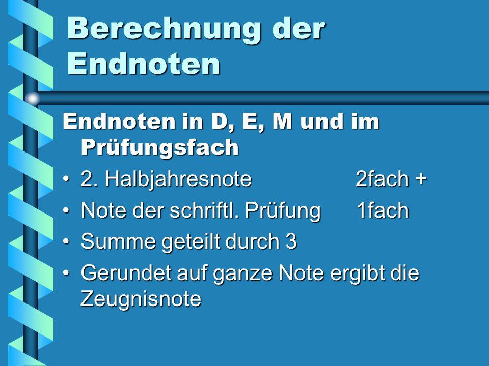 Berechnung der Endnoten Endnoten in D, E, M und im Prüfungsfach 2. Halbjahresnote 2fach +2. Halbjahresnote 2fach + Note der schriftl. Prüfung1fachNote