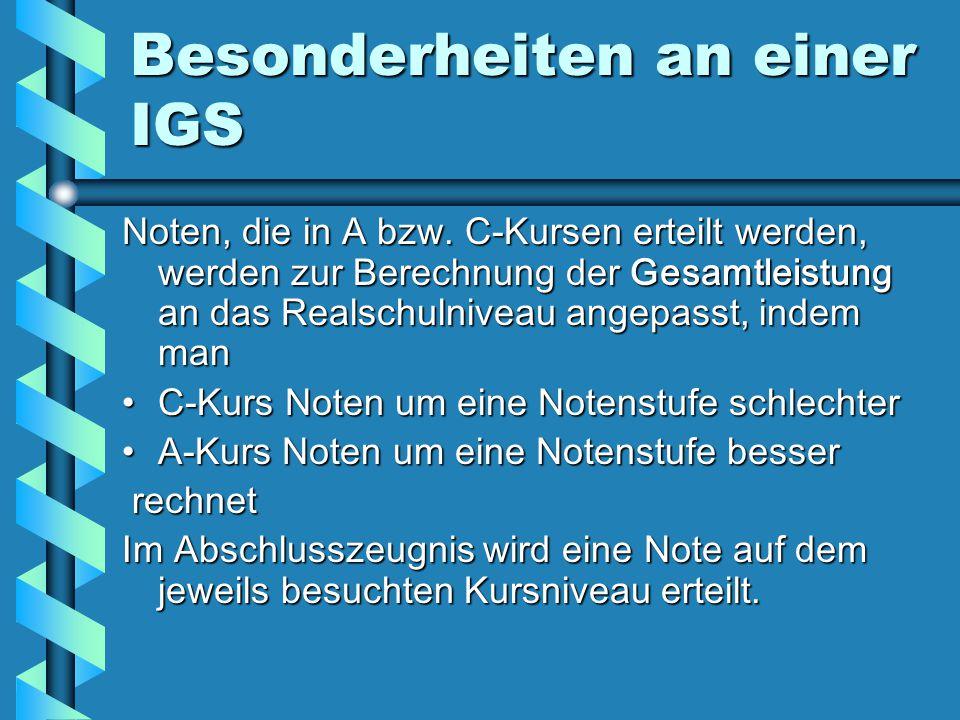 Besonderheiten an einer IGS Noten, die in A bzw. C-Kursen erteilt werden, werden zur Berechnung der Gesamtleistung an das Realschulniveau angepasst, i