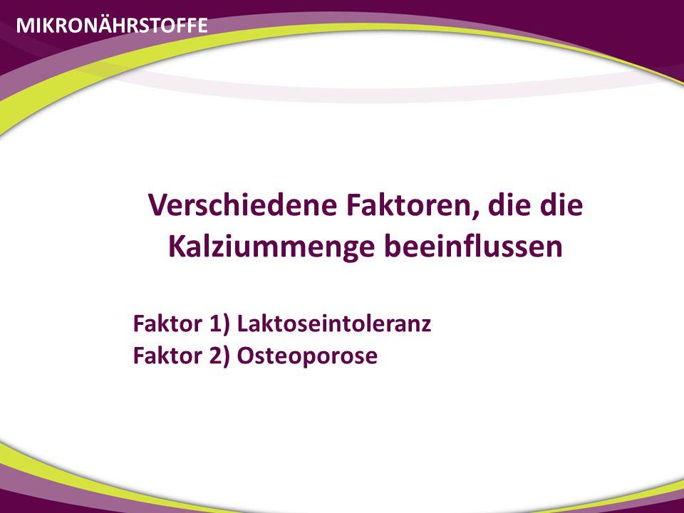 MIKRONÄHRSTOFFE Verschiedene Faktoren, die die Kalziummenge beeinflussen Faktor 1) Laktoseintoleranz Faktor 2) Osteoporose