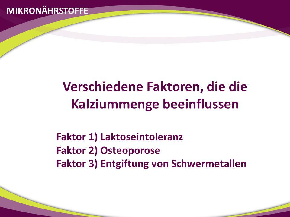 MIKRONÄHRSTOFFE Verschiedene Faktoren, die die Kalziummenge beeinflussen Faktor 1) Laktoseintoleranz Faktor 2) Osteoporose Faktor 3) Entgiftung von Sc