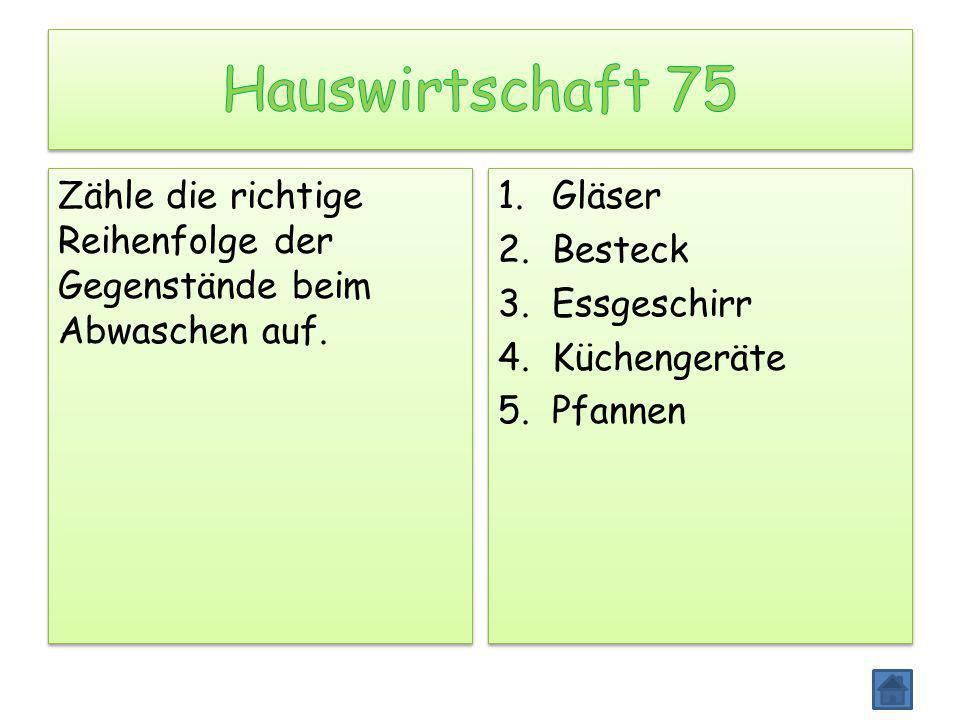 Zähle die richtige Reihenfolge der Gegenstände beim Abwaschen auf. 1.Gläser 2.Besteck 3.Essgeschirr 4.Küchengeräte 5.Pfannen 1.Gläser 2.Besteck 3.Essg